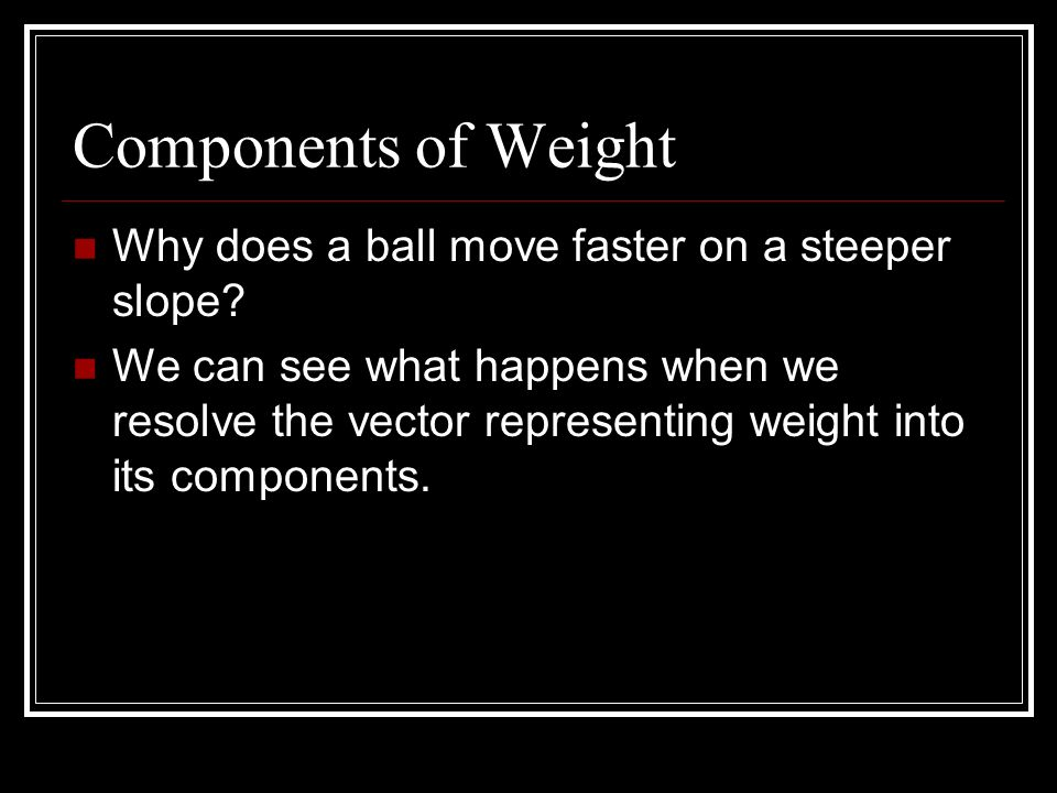 Components of Weight Why does a ball move faster on a steeper slope