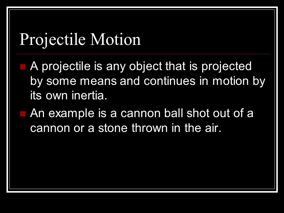 Projectile Motion A projectile is any object that is projected by some means and continues in motion by its own inertia.