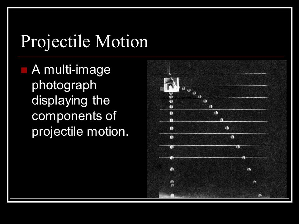 Projectile Motion A multi-image photograph displaying the components of projectile motion.