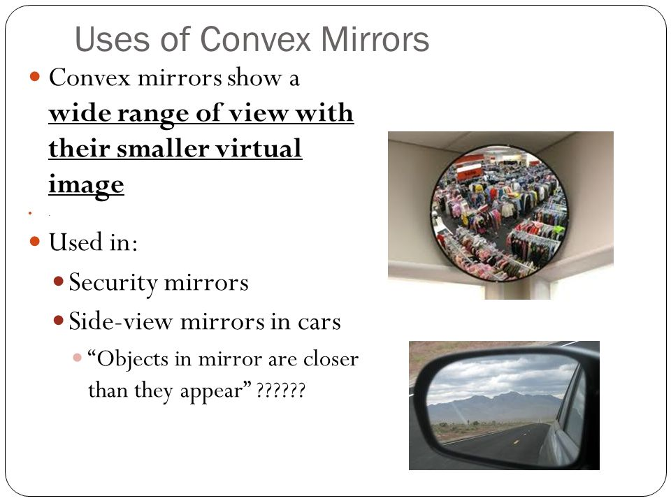 Uses of Convex Mirrors Convex mirrors show a wide range of view with their smaller virtual image.