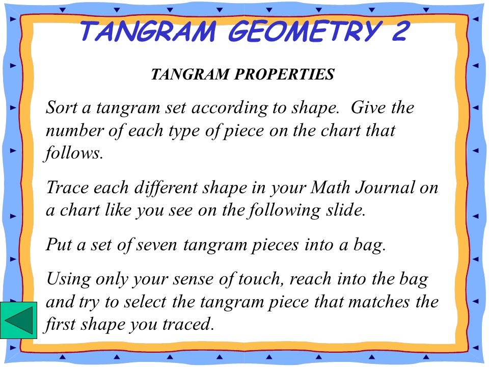 TANGRAM GEOMETRY 2 TANGRAM PROPERTIES. Sort a tangram set according to shape. Give the number of each type of piece on the chart that follows.