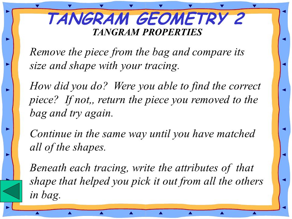 TANGRAM GEOMETRY 2 TANGRAM PROPERTIES. Remove the piece from the bag and compare its size and shape with your tracing.