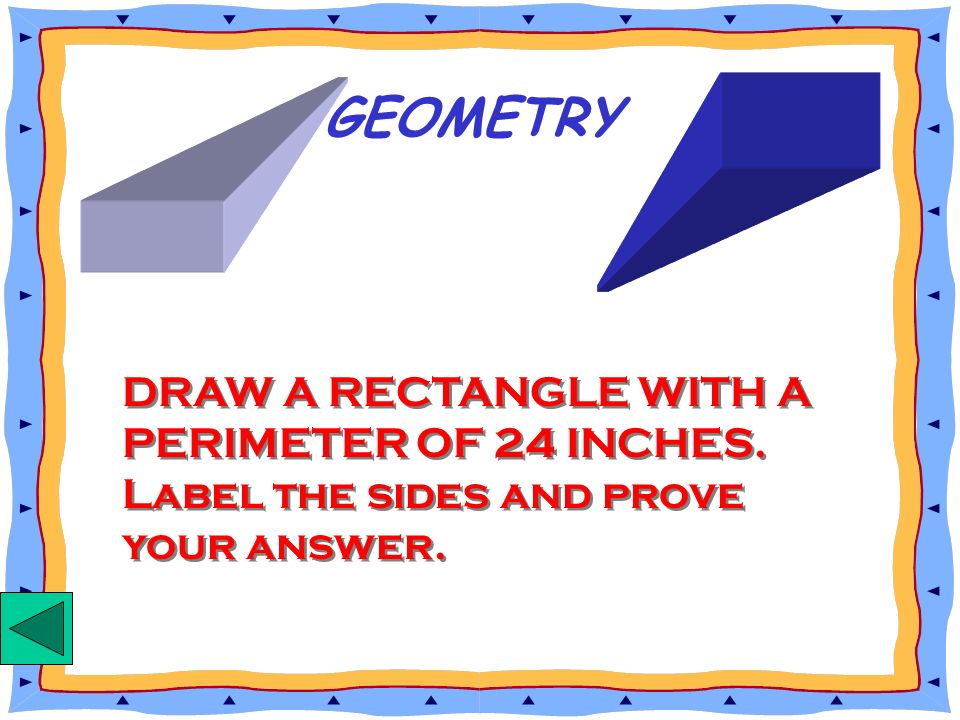 GEOMETRY DRAW A RECTANGLE WITH A PERIMETER OF 24 INCHES. Label the sides and prove your answer.