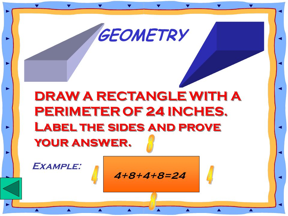 GEOMETRY DRAW A RECTANGLE WITH A PERIMETER OF 24 INCHES. Label the sides and prove your answer. 8.