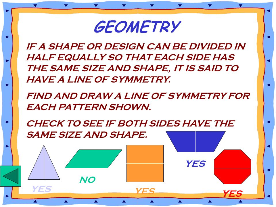 GEOMETRY IF A SHAPE OR DESIGN CAN BE DIVIDED IN HALF EQUALLY SO THAT EACH SIDE HAS THE SAME SIZE AND SHAPE, IT IS SAID TO HAVE A LINE OF SYMMETRY.