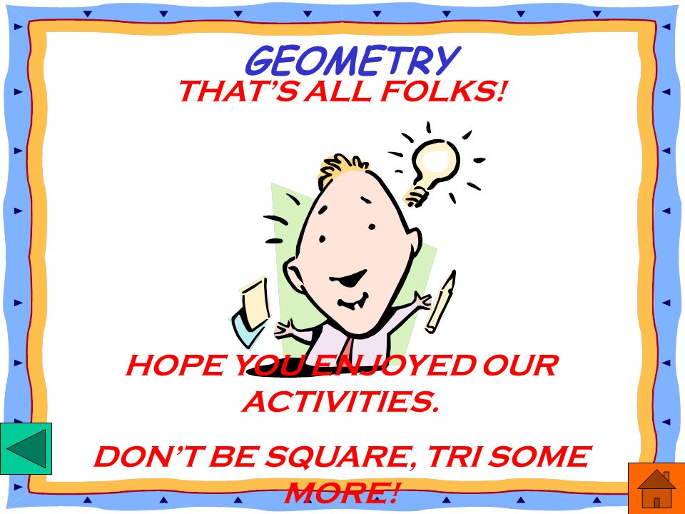 GEOMETRY THAT'S ALL FOLKS! HOPE YOU ENJOYED OUR ACTIVITIES.