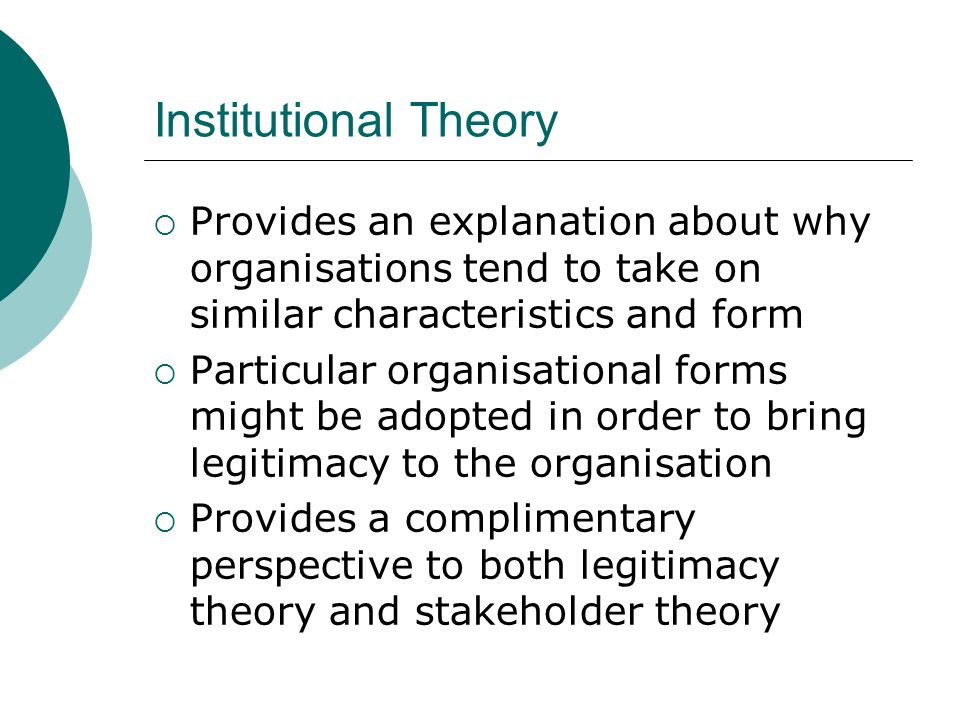 Institutional Theory Provides an explanation about why organisations tend to take on similar characteristics and form.