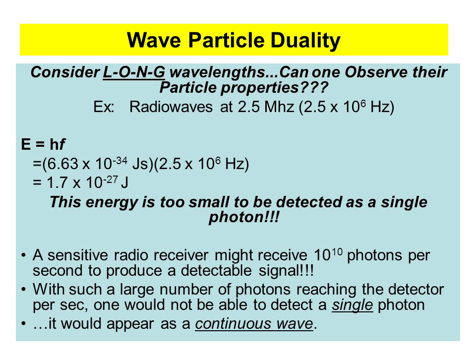 Wave Particle Duality Consider L-O-N-G wavelengths...Can one Observe their Particle properties Ex: Radiowaves at 2.5 Mhz (2.5 x 106 Hz)