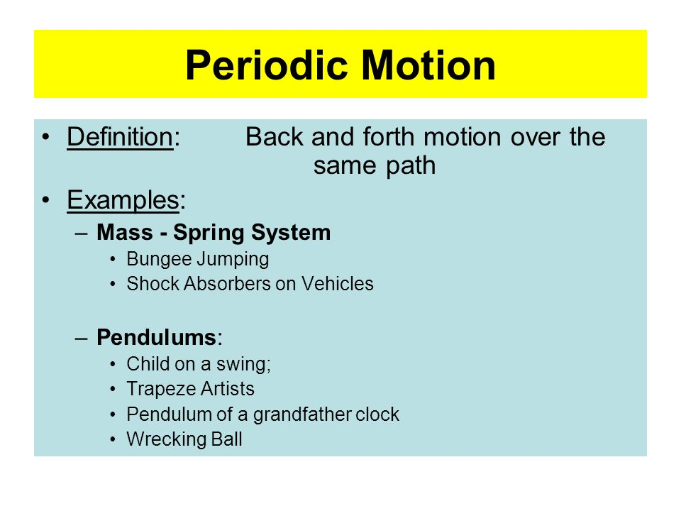 Periodic Motion Definition: Back and forth motion over the same path