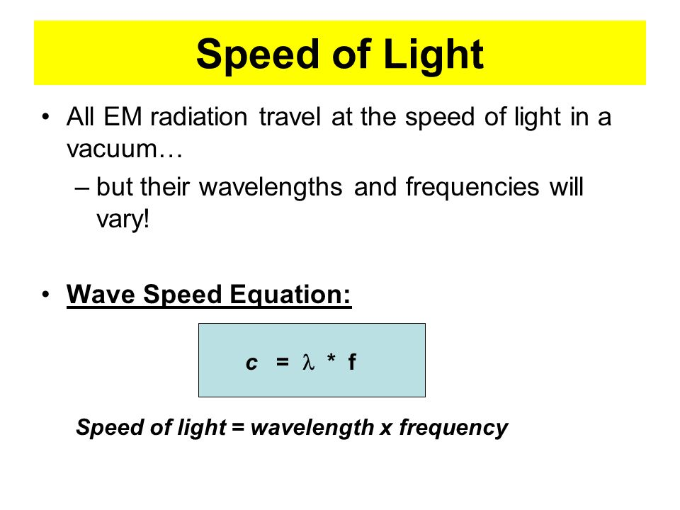 Speed of Light All EM radiation travel at the speed of light in a vacuum… but their wavelengths and frequencies will vary!