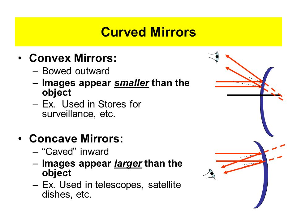 Curved Mirrors Convex Mirrors: Concave Mirrors: Bowed outward