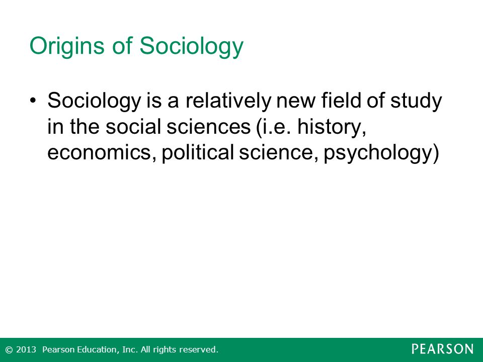 Origins of Sociology Sociology is a relatively new field of study in the social sciences (i.e. history, economics, political science, psychology)