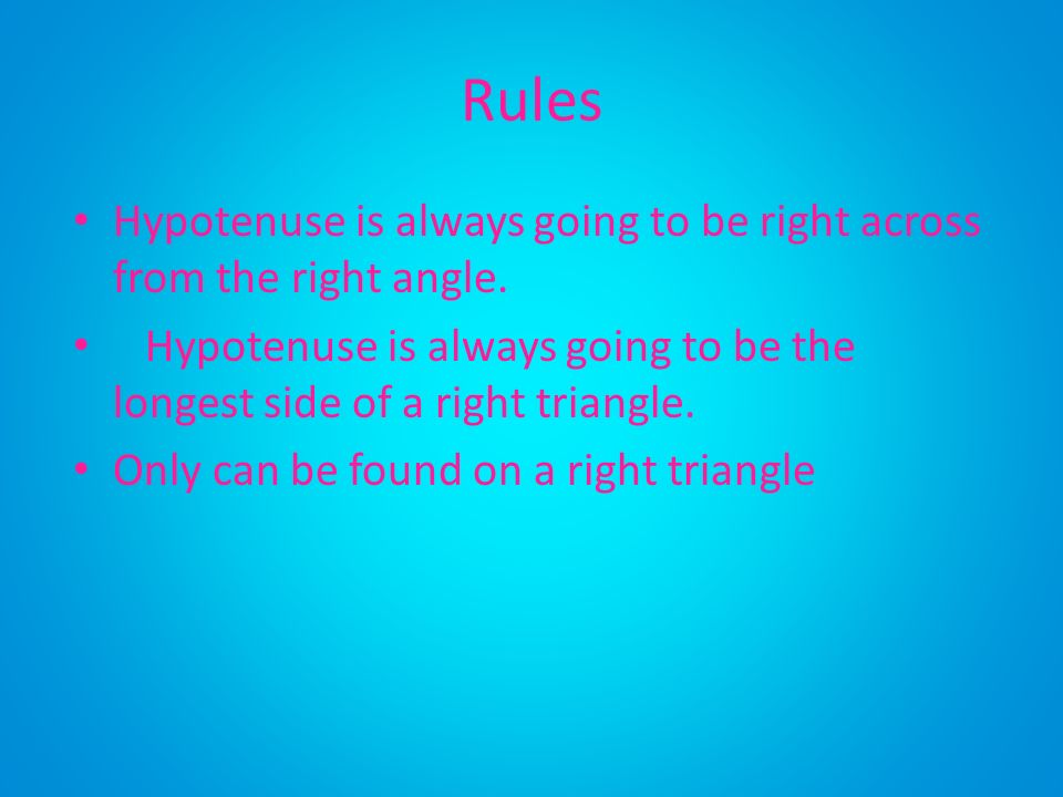 Rules Hypotenuse is always going to be right across from the right angle. Hypotenuse is always going to be the longest side of a right triangle.