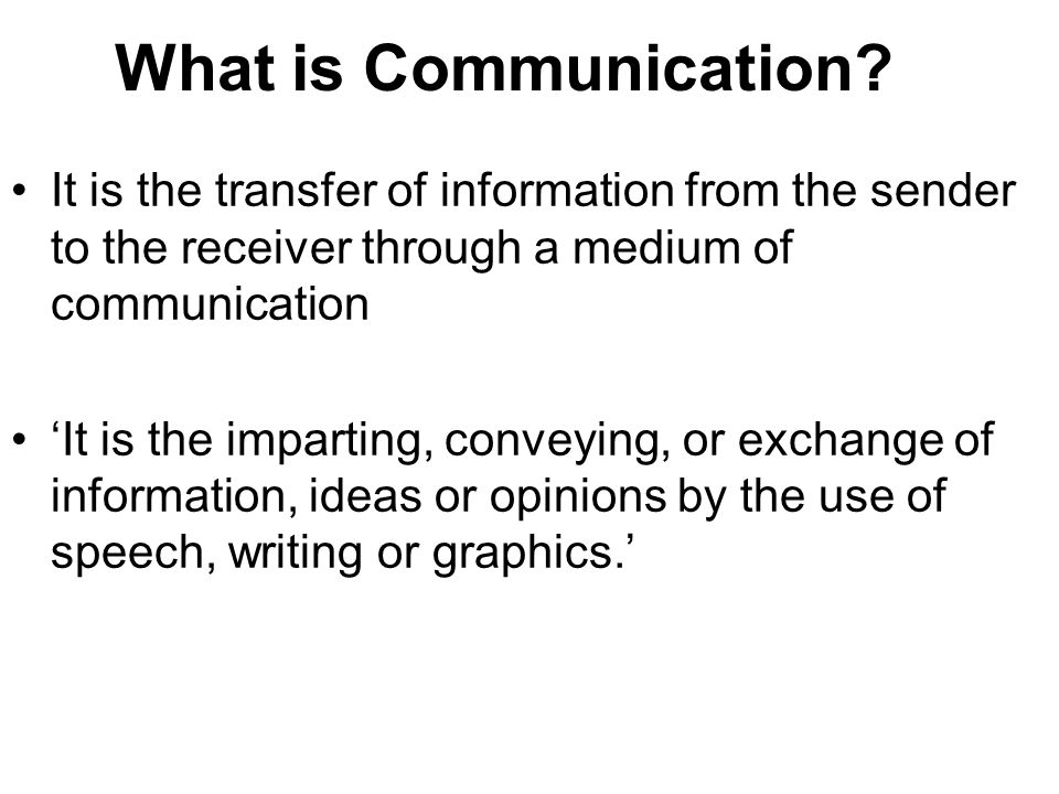 What is Communication It is the transfer of information from the sender to the receiver through a medium of communication.