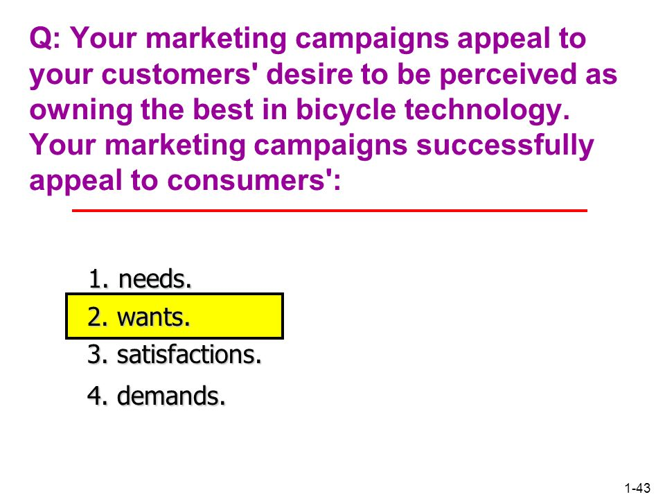 Q: Your marketing campaigns appeal to your customers desire to be perceived as owning the best in bicycle technology. Your marketing campaigns successfully appeal to consumers :