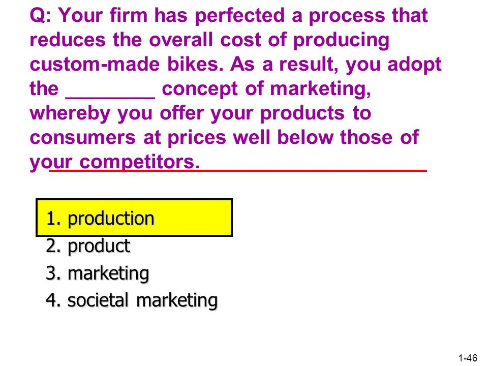 Q: Your firm has perfected a process that reduces the overall cost of producing custom-made bikes. As a result, you adopt the ________ concept of marketing, whereby you offer your products to consumers at prices well below those of your competitors.