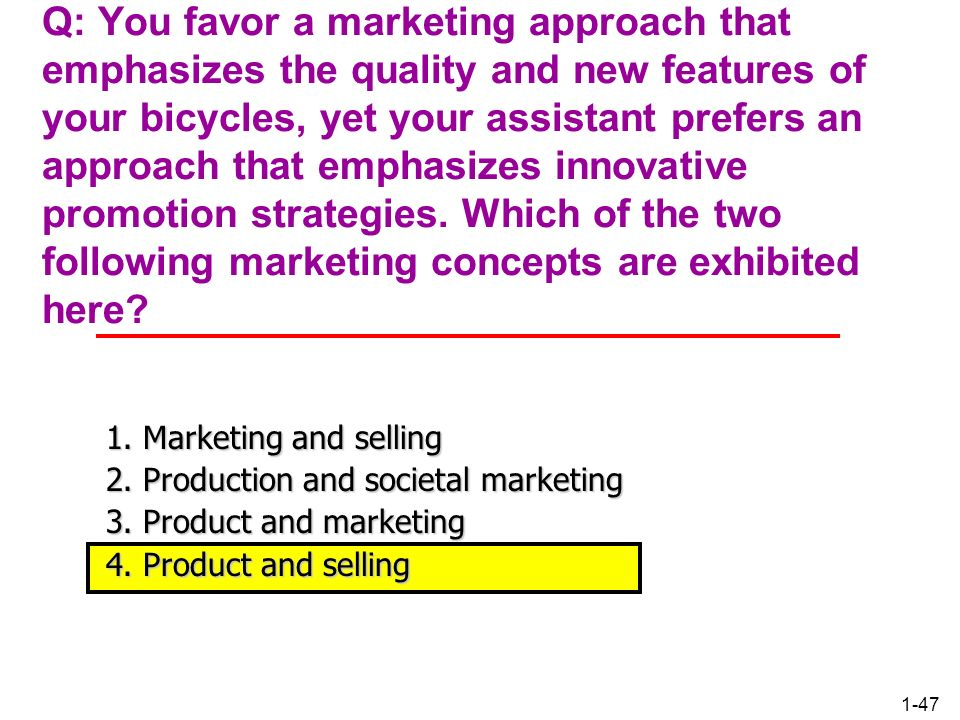 Q: You favor a marketing approach that emphasizes the quality and new features of your bicycles, yet your assistant prefers an approach that emphasizes innovative promotion strategies. Which of the two following marketing concepts are exhibited here