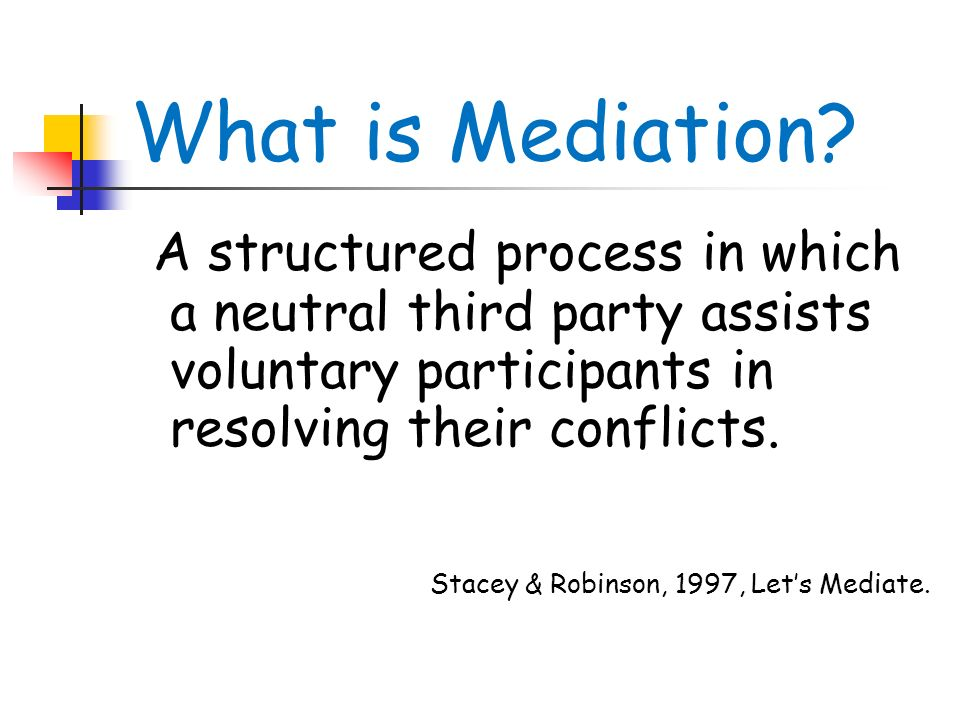 What is Mediation A structured process in which a neutral third party assists voluntary participants in resolving their conflicts.