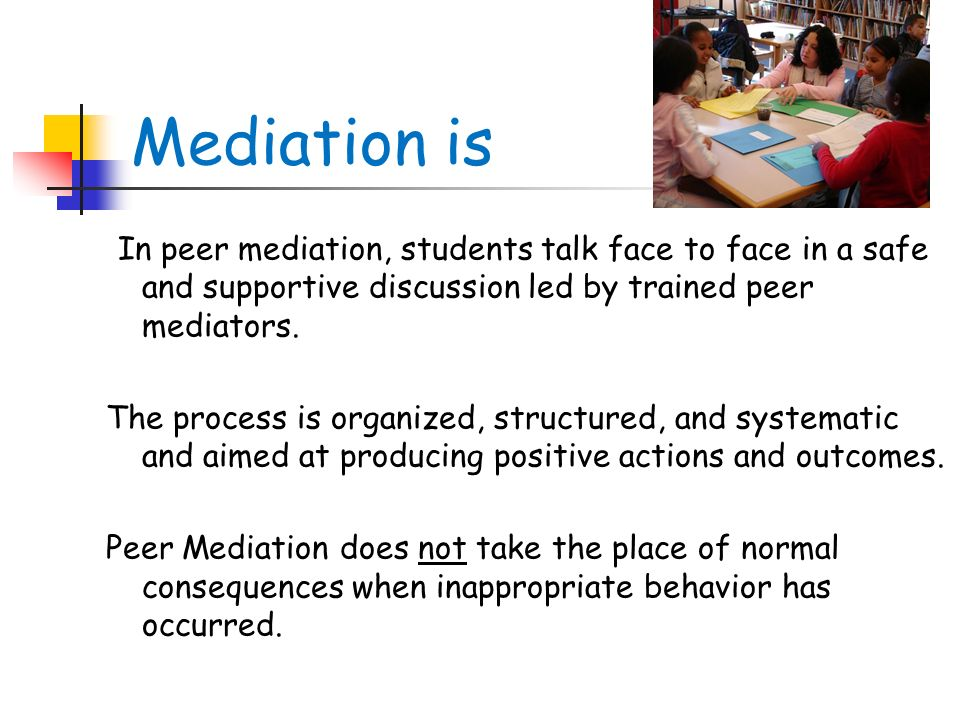 Mediation is In peer mediation, students talk face to face in a safe and supportive discussion led by trained peer mediators.