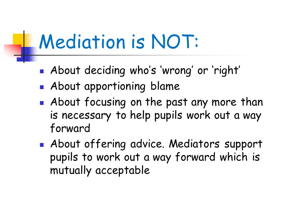 Mediation is NOT: About deciding who's 'wrong' or 'right'