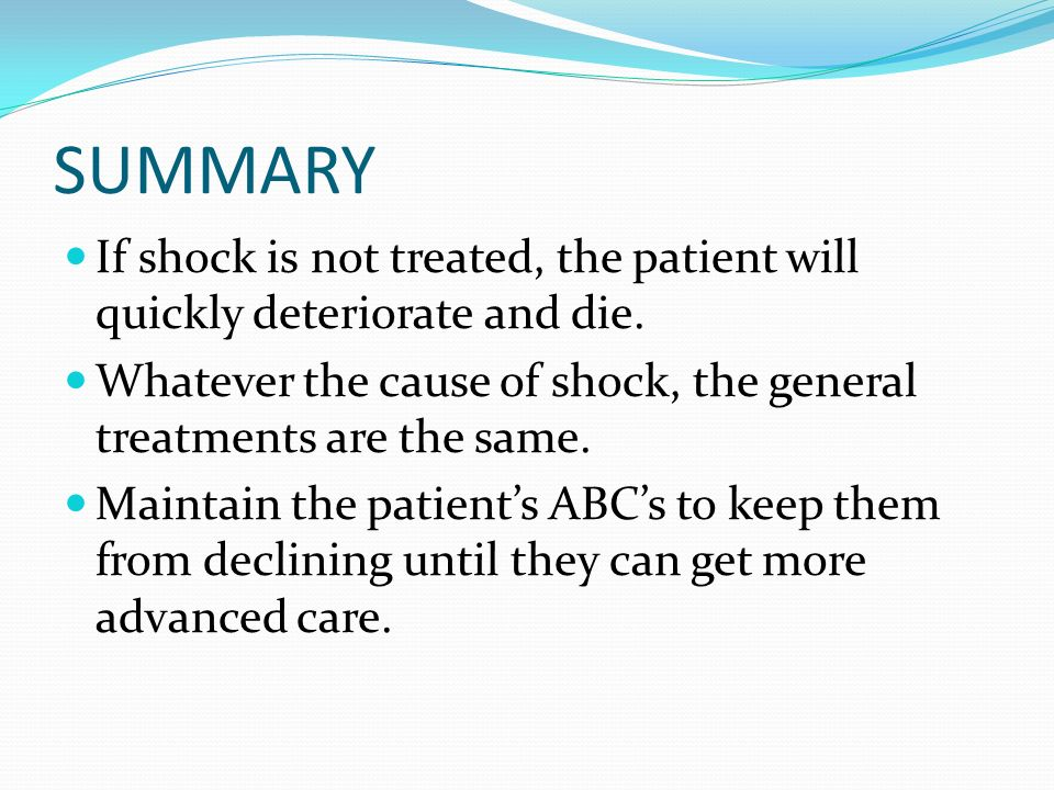 SUMMARY If shock is not treated, the patient will quickly deteriorate and die. Whatever the cause of shock, the general treatments are the same.