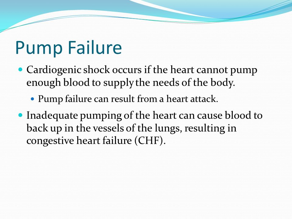 Pump Failure Cardiogenic shock occurs if the heart cannot pump enough blood to supply the needs of the body.