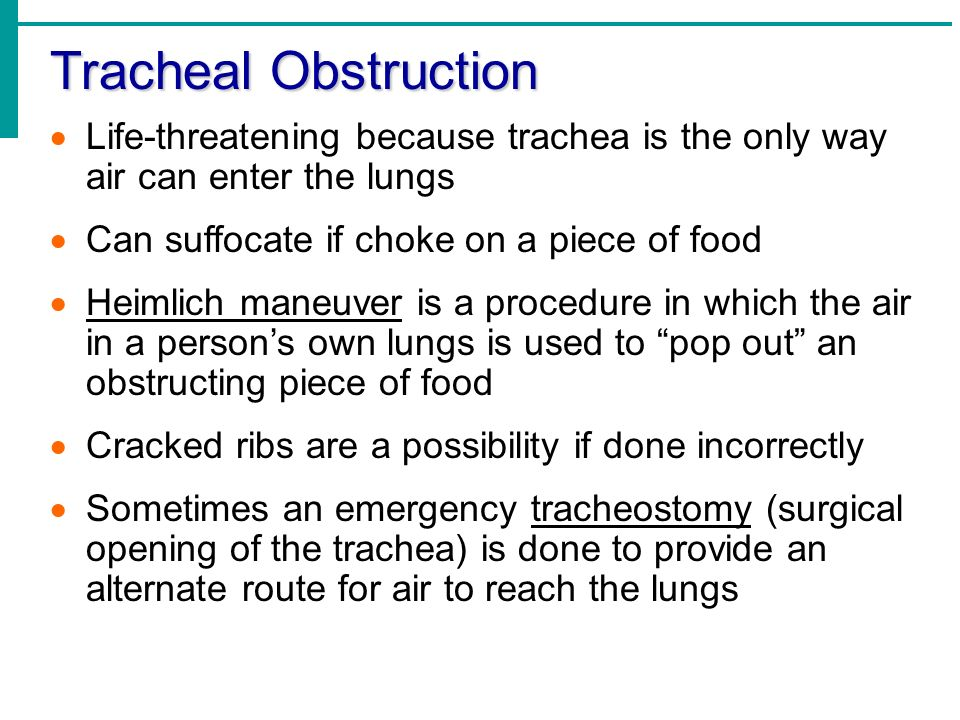 Tracheal Obstruction Life-threatening because trachea is the only way air can enter the lungs. Can suffocate if choke on a piece of food.
