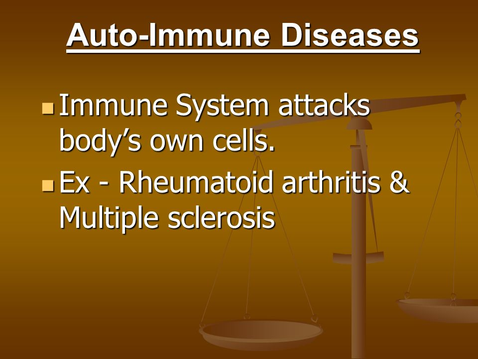 Auto-Immune Diseases Immune System attacks body's own cells.