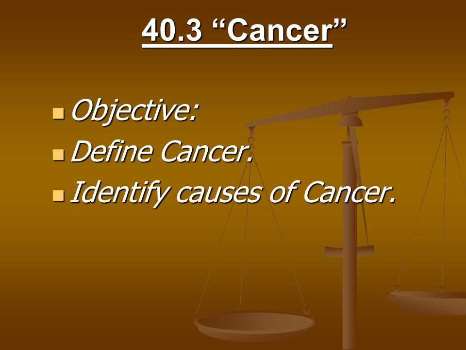 40.3 Cancer Objective: Define Cancer. Identify causes of Cancer.