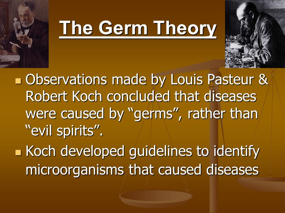 The Germ Theory Observations made by Louis Pasteur & Robert Koch concluded that diseases were caused by germs , rather than evil spirits .