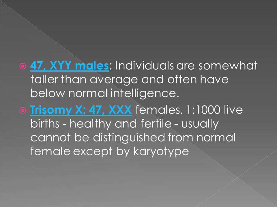 47, XYY males: Individuals are somewhat taller than average and often have below normal intelligence.