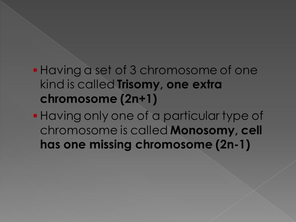 Having a set of 3 chromosome of one kind is called Trisomy, one extra chromosome (2n+1)