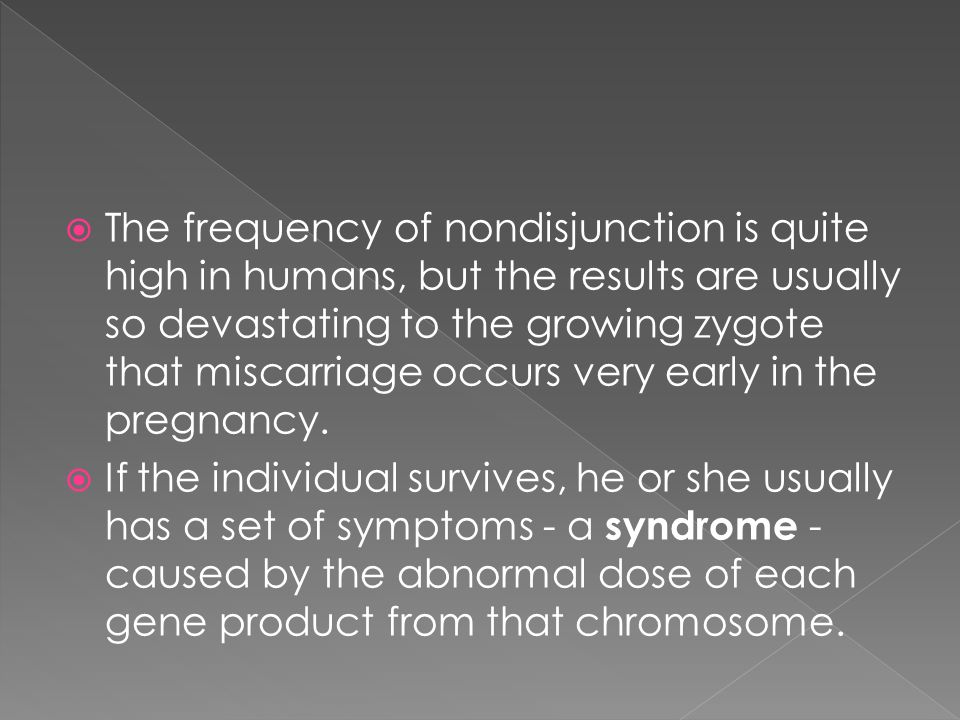 The frequency of nondisjunction is quite high in humans, but the results are usually so devastating to the growing zygote that miscarriage occurs very early in the pregnancy.