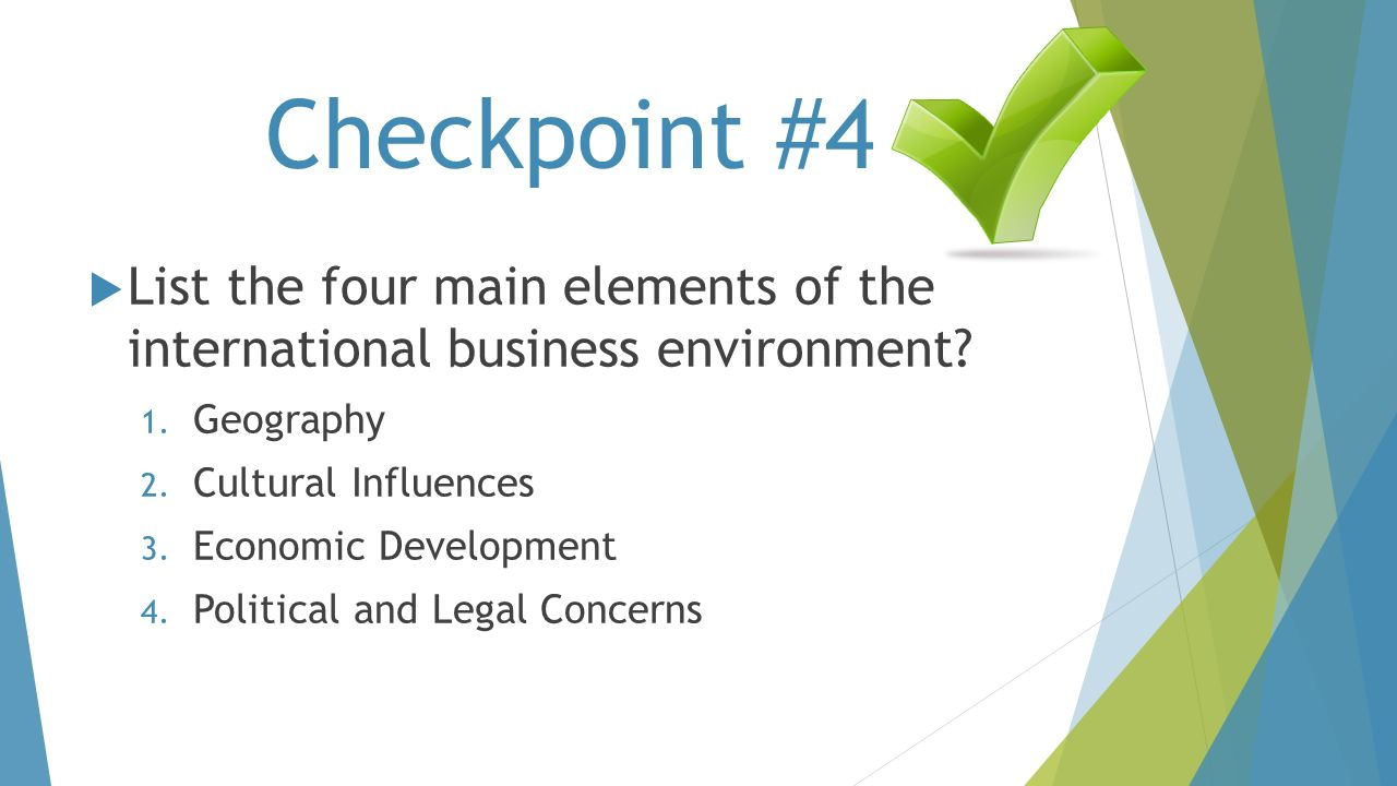 Checkpoint #4 List the four main elements of the international business environment Geography. Cultural Influences.