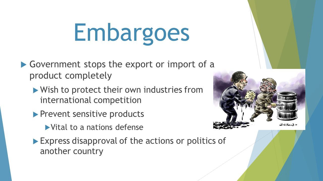 Embargoes Government stops the export or import of a product completely. Wish to protect their own industries from international competition.