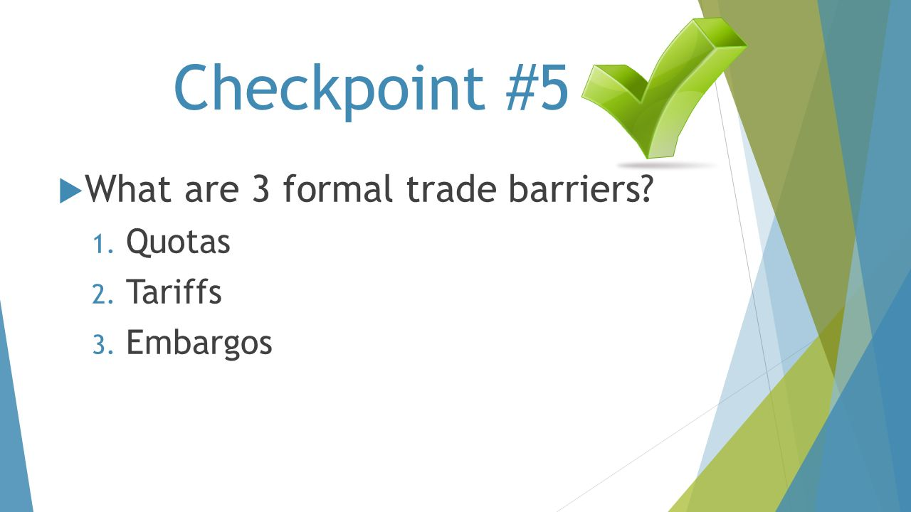 Checkpoint #5 What are 3 formal trade barriers Quotas Tariffs
