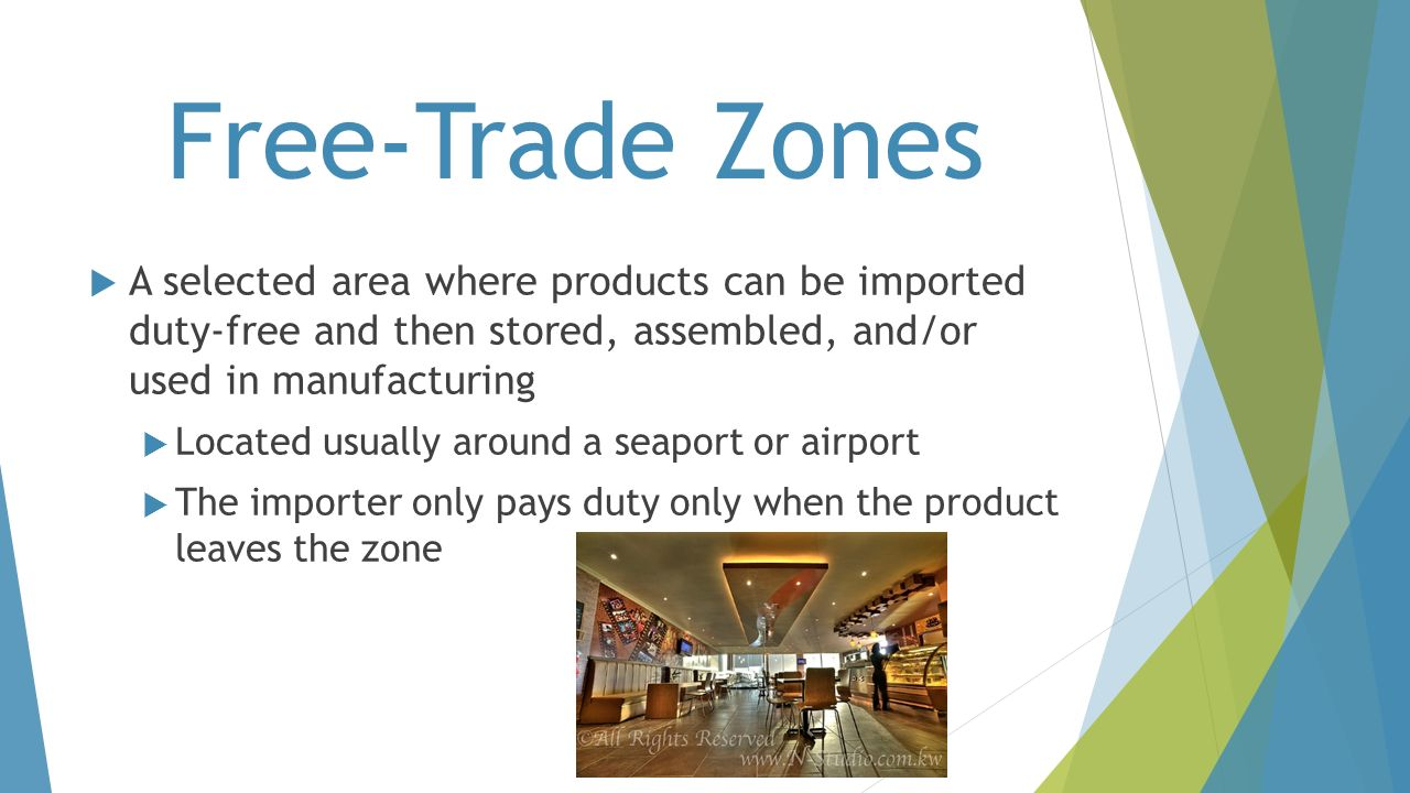 Free-Trade Zones A selected area where products can be imported duty-free and then stored, assembled, and/or used in manufacturing.