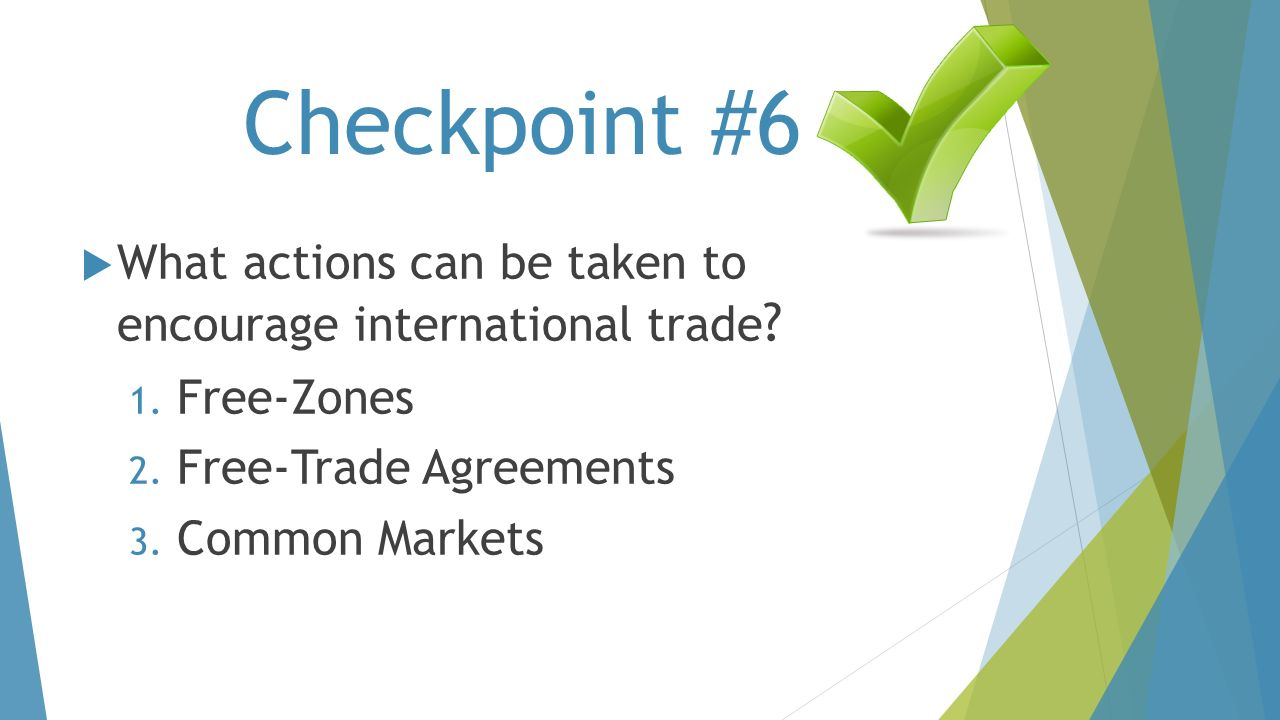 Checkpoint #6 What actions can be taken to encourage international trade Free-Zones. Free-Trade Agreements.