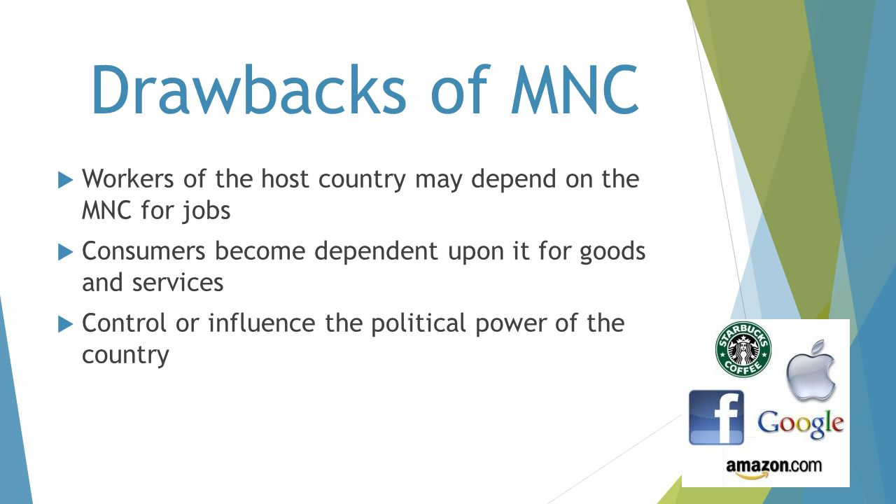 Drawbacks of MNC Workers of the host country may depend on the MNC for jobs. Consumers become dependent upon it for goods and services.