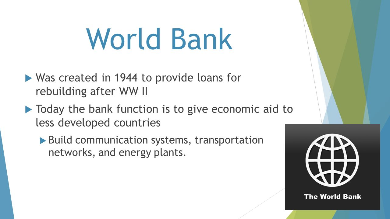 World Bank Was created in 1944 to provide loans for rebuilding after WW II.