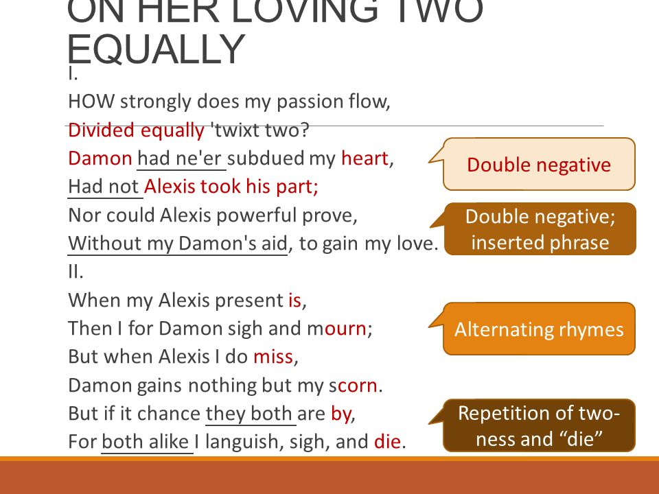 on her loving two equally The class discussed the possibility of loving two simultaneously, and different needs, and cheating, and everything else that one may connect to the situation of one loving two supposedly equally i took the poem to mean a lot more than just this.