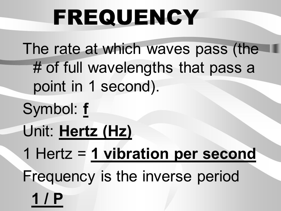 FREQUENCY The rate at which waves pass (the # of full wavelengths that pass a point in 1 second). Symbol: f.