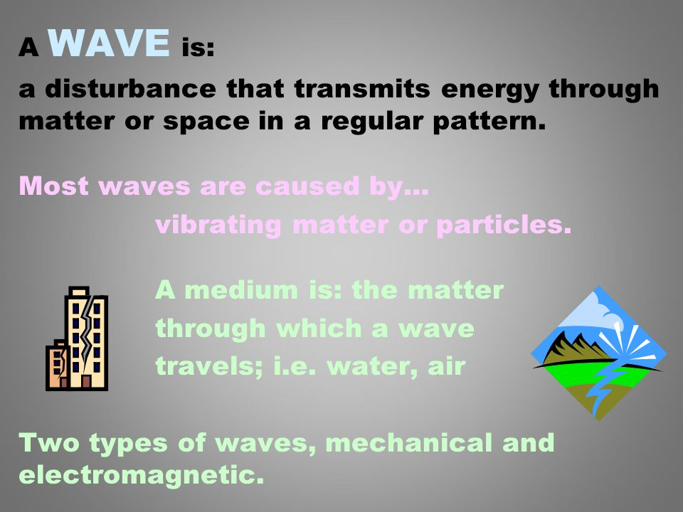 A WAVE is: a disturbance that transmits energy through matter or space in a regular pattern. Most waves are caused by…