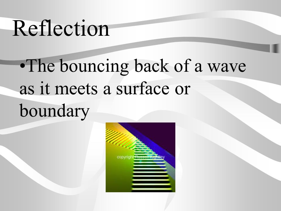Reflection The bouncing back of a wave as it meets a surface or boundary