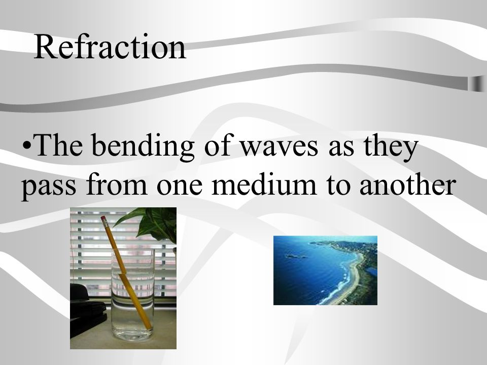 Refraction The bending of waves as they pass from one medium to another