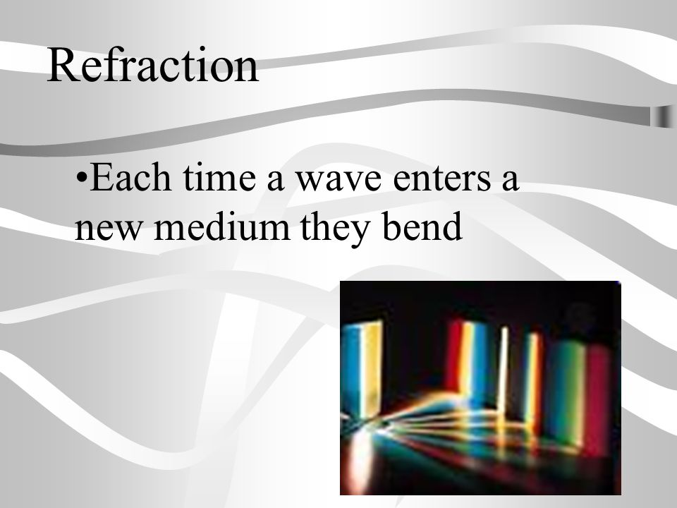 Refraction Each time a wave enters a new medium they bend