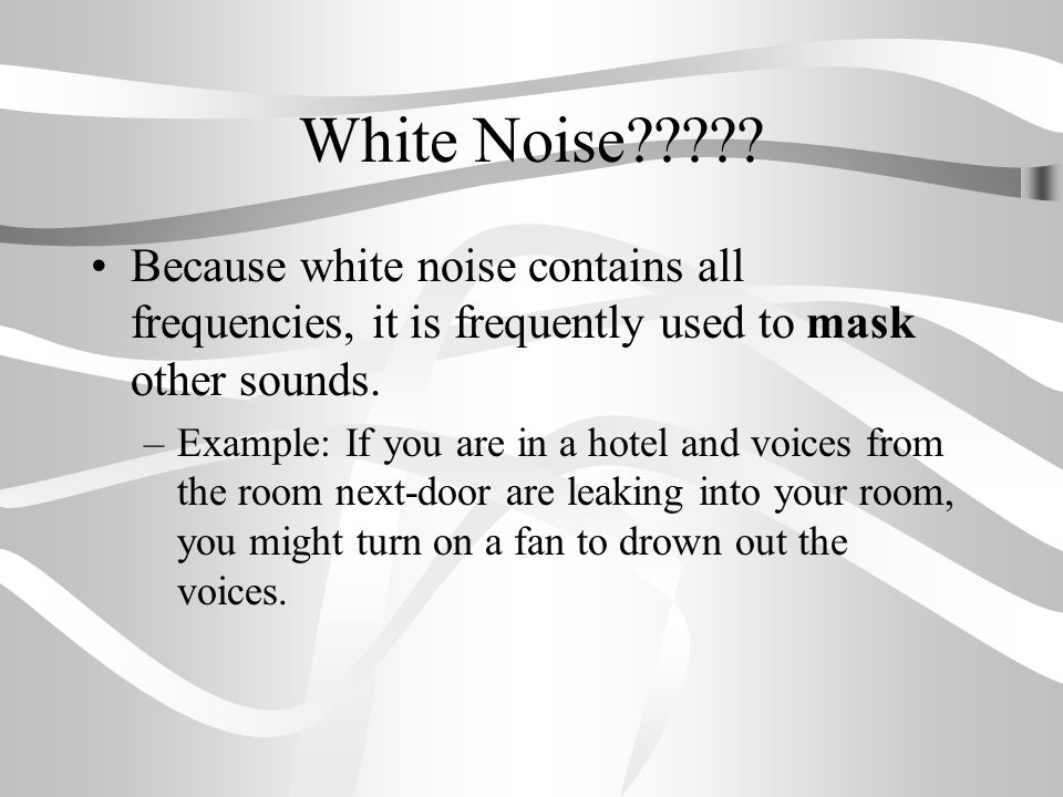 White Noise Because white noise contains all frequencies, it is frequently used to mask other sounds.