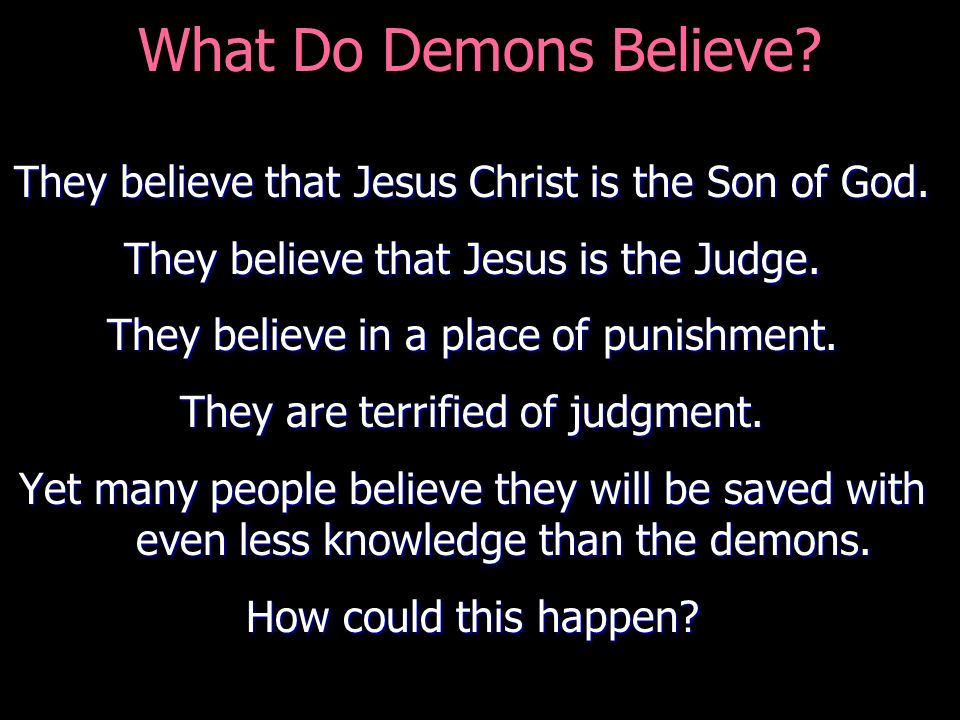 What Do Demons Believe They believe that Jesus Christ is the Son of God. They believe that Jesus is the Judge.