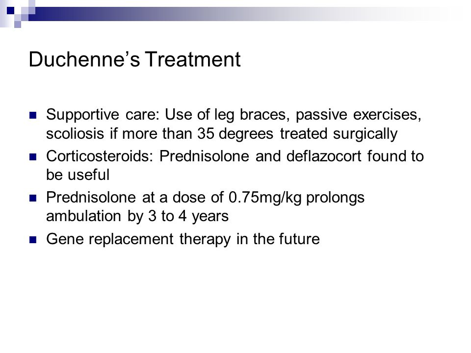 Duchenne's Treatment Supportive care: Use of leg braces, passive exercises, scoliosis if more than 35 degrees treated surgically.
