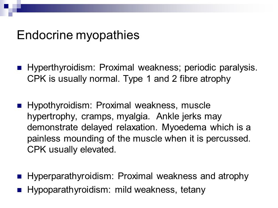 Endocrine myopathies Hyperthyroidism: Proximal weakness; periodic paralysis. CPK is usually normal. Type 1 and 2 fibre atrophy.